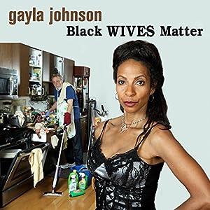 Black Wives Matter Hörspiel von Gayla Johnson Gesprochen von: Gayla Johnson