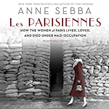 Les Parisiennes: How the Women of Paris Lived, Loved, and Died Under Nazi Occupation Audiobook by Anne Sebba Narrated by Polly Stone