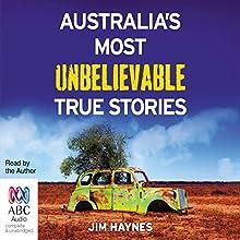 Australia's Most Unbelievable True Stories Audiobook by Jim Haynes Narrated by Jim Haynes