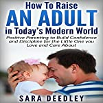 How to Raise an Adult in Today's Modern World: Positive Parenting to Build Confidence and Discipline for the Little One You Love and Care About | Sara Deedley
