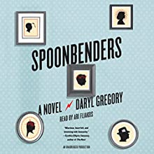 Spoonbenders: A Novel Audiobook by Daryl Gregory Narrated by Ari Fliakos