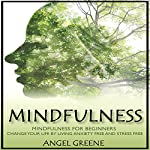 Mindfulness: Mindfulness for Beginners: Change Your Life by Living Anxiety Free and Stress Free | Angel Greene