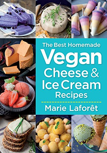 The Best Homemade Vegan Cheese and Ice Cream Recipes by Marie Laforet