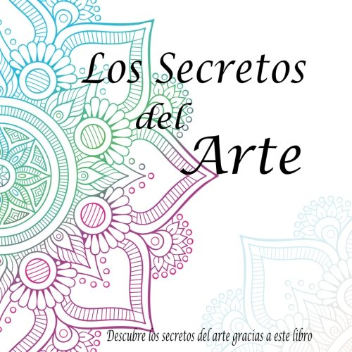 Los secretos del arte: Pintar mandalas ayuda a aumentar la creatividad mientras reduce la ansiedad y el estres. Con regularidad mejora la paciencia, ... ayuda a meditar. (Volume 1)  [., Lynatryci] (Tapa Blanda)