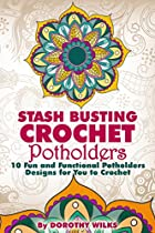 Crocheting: Stash Busting Crochet Potholders. 10 Fun and Functional Potholders Designs for You to Crochet
