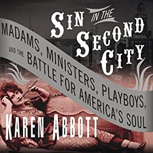 Sin in the Second City - Madams, Ministers, Playboys, and the Battle for America's Soul - Karen Abbott