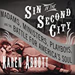 Sin in the Second City: Madams, Ministers, Playboys, and the Battle for America's Soul | Karen Abbott