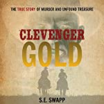 Clevenger Gold: The True Story of Murder and Unfound Treasure | S.E. Swapp