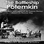 The Battleship Potemkin: The History and Legacy of the Famous Mutiny Aboard the Russian Ship    Charles River Editors