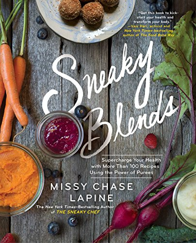 Sneaky Blends: Supercharge Your Health with More Than 100 Recipes Using the Power of Purees by Missy Chase Lapine