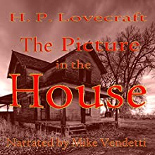 The Picture in the House (       UNABRIDGED) by H. P. Lovecraft Narrated by Mike Vendetti