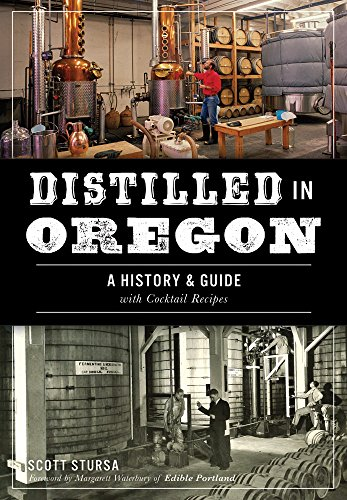 Distilled in Oregon: A History & Guide with Cocktail Recipes (American Palate) by Scott Stursa