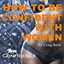 How to Be Confident with Women: Confidence Is Everything (       UNABRIDGED) by Craig Beck Narrated by Craig Beck