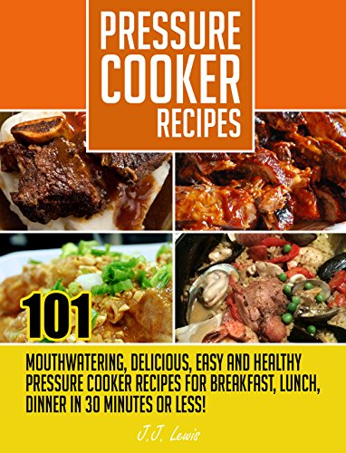 Pressure Cooker Recipes: 101 Mouthwatering, Delicious, Easy and Healthy Pressure Cooker Recipes for Breakfast, Lunch, Dinner in 30 Minutes or Less! by J.J. Lewis
