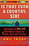 #4: Is That Even a Country, Sir!: Journeys in Northeast India by Train, Bus and Tractor