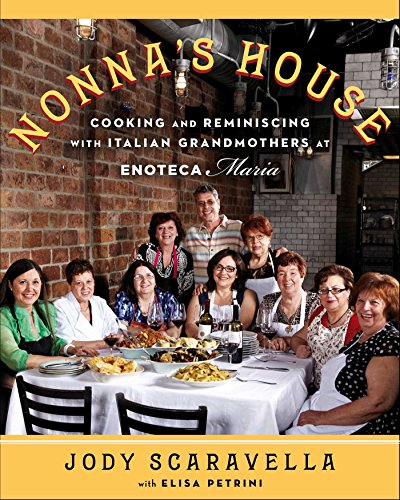 Nonna's House: Cooking and Reminiscing with Italian Grandmothers at Enoteca Maria by Jody Scaravella