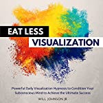 Eat Less Visualization: Powerful Daily Visualization Hypnosis to Condition Your Subconsious Mind to Achieve the Ultimate Success | Will Johnson Jr.