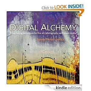 Digital Alchemy: Printmaking Techniques for Fine Art, Photography, and Mixed Media Bonny Pierce Lhotka