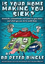 IS YOUR HOME MAKING YOU SICK?: CHEMICALS, CONTAMINANTS AND TOXINS IN YOUR HOME AND WHAT YOU CAN DO TO AVOID THEM.