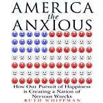 America the Anxious: How Our Pursuit of Happiness Is Creating a Nation of Nervous Wrecks | Ruth Whippman