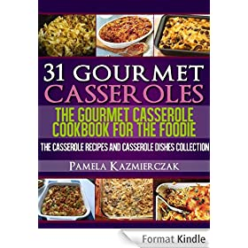 31 Gourmet Casseroles - The Gourmet Casserole Cookbook For The Foodie (The Casserole Recipes and Casserole Dishes Collection) (English Edition)