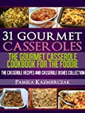 31 Gourmet Casseroles - The Gourmet Casserole Cookbook For The Foodie (The Casserole Recipes and Casserole Dishes Collection)