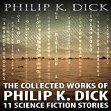 The Collected Works of Philip K. Dick: 11 Science Fiction Stories (       UNABRIDGED) by Philip K. Dick Narrated by Kevin Killavey