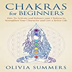 Chakras for Beginners: How to Activate and Balance Your Chakras to Strengthen Your Character and Live a Better Life | Olivia Summers