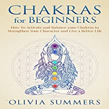 Chakras for Beginners: How to Activate and Balance Your Chakras to Strengthen Your Character and Live a Better Life Audiobook by Olivia Summers Narrated by Risa Pappas
