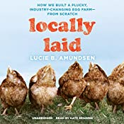 Locally Laid: How We Built a Plucky, Industry-Changing Egg Farm - from Scratch | [Lucie B. Amundsen]