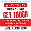 What to Say When Things Get Tough: Business Communication Strategies for Winning People over When They're Angry, Worried and Suspicious of Everything You Say Audiobook by Leonard S. Greenberger Narrated by Steven Roy Grimsley