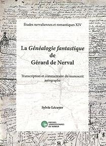 La G�n�alogie fantastique de G�rard de Nerval : Transcription et commentaire du manuscrit autographe par L�cuyer