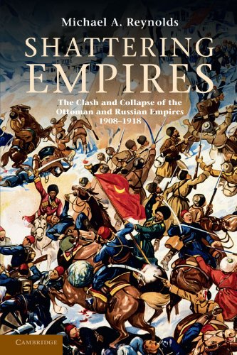 Shattering Empires: The Clash and Collapse of the Ottoman and Russian Empires 1908-1918