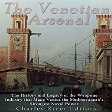 The Venetian Arsenal: The History and Legacy of the Weapons Industry that Made Venice the Mediterranean's Strongest Naval Power Audiobook by  Charles River Editors Narrated by Scott Clem