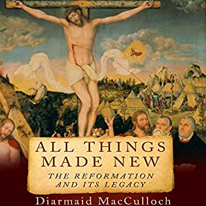 All Things Made New: The Reformation and Its Legacy Hörbuch von Diarmaid MacCulloch Gesprochen von: Neil Scott-Barbour