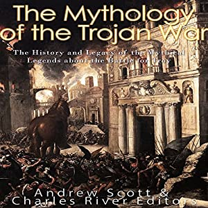 The Mythology of the Trojan War: The History and Legacy of the Mythical Legends About the Battle for Troy Hörbuch von  Charles River Editors, Andrew Scott Gesprochen von: Scott Clem