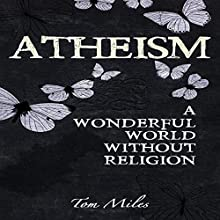 Atheism: A Wonderful World Without Religion (       UNABRIDGED) by Tom Miles Narrated by Adam Schulmerich
