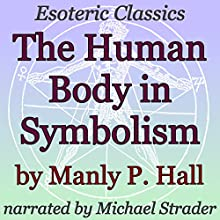 The Human Body in Symbolism: Esoteric Classics Audiobook by Manly P. Hall Narrated by Michael Strader
