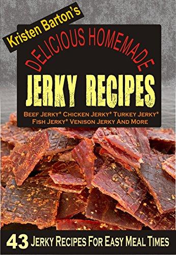 Delicious Homemade Jerky Recipes: 43 Jerky Recipes For Easy Meal Times - Beef Jerky, Chicken Jerky, Turkey Jerky, Fish Jerky, Venison Jerky And More by Kristen Barton