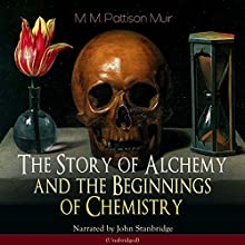 The Story of Alchemy and the Beginnings of Chemistry Audiobook by M. M. Pattison Muir Narrated by John Stanbridge