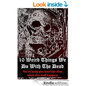 10 Weird Ways To Honor The Dead: You'll Be Glad You're Not Alive When This Stuff Happens (How Bizarre! With No End In Sight! Book 5)