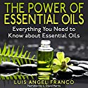 The Power of Essential Oils: Everything You Need to Know About Essential Oils Audiobook by Luis Angel Franco Narrated by L. David Harris