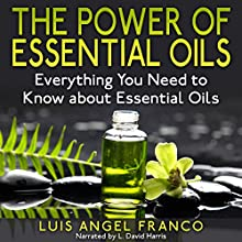 The Power of Essential Oils: Everything You Need to Know About Essential Oils (       UNABRIDGED) by Luis Angel Franco Narrated by L. David Harris