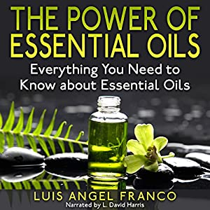 The Power of Essential Oils: Everything You Need to Know About Essential Oils Audiobook