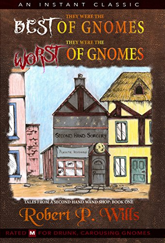 They Were the Best of Gnomes. They Were the Worst of Gnomes - Book 1: Tales From a Second Hand Wand Shop by Robert P. Wills