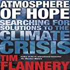 Atmosphere of Hope: Searching for Solutions to the Climate Crisis (       UNABRIDGED) by Tim Flannery Narrated by Tim Flannery