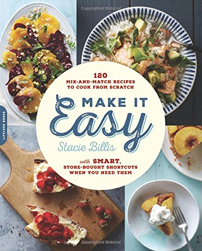 Make It Easy: 120 Mix-and-Match Recipes to Cook from Scratch--with Smart Store-Bought Shortcuts When You Need Them by Stacie Billis