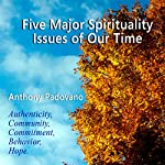 Five Major Spiritual Issues of Our Time: Authenticity, Community, Commitment, Behavior, Hope | Anthony Padovano