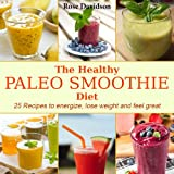 The Healthy Paleo Smoothie Diet: 25 Recipes to Energize, Lose Weight and Feel Great