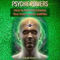 Psychic Powers: How to Find and Develop Your Inner Psychic Abilities (       UNABRIDGED) by David Green Narrated by Frank George